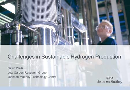 Challenges in Sustainable Hydrogen Production David Wails Low Carbon Research Group Johnson Matthey Technology Centre.