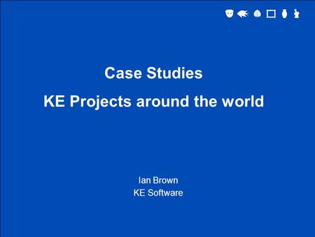 Case Studies KE Projects around the world Ian Brown KE Software.