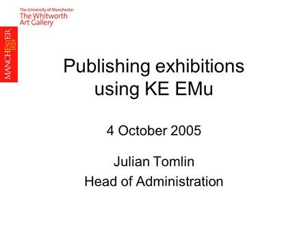 Publishing exhibitions using KE EMu 4 October 2005 Julian Tomlin Head of Administration.
