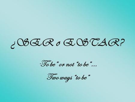 "¿SER o ESTAR? "" To be"" or not ""to be""… Two ways ""to be"""