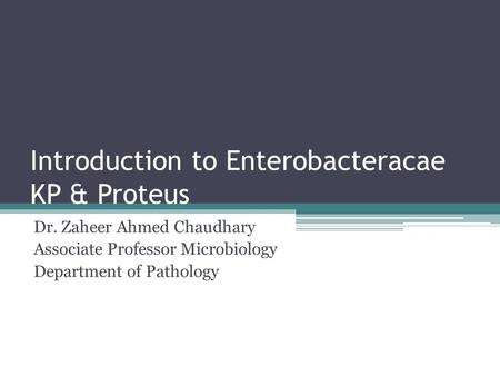 Introduction to Enterobacteracae KP & Proteus Dr. Zaheer Ahmed Chaudhary Associate Professor Microbiology Department of Pathology.