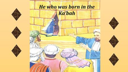 He who was born in the Ka'bah. Bibi Fatimah bint al-Asad went to the Holy Ka'bah and prayed to Allah (s.w.t.) that her baby should be born safely.