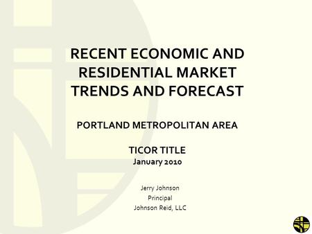 RECENT ECONOMIC AND RESIDENTIAL MARKET TRENDS AND FORECAST PORTLAND METROPOLITAN AREA TICOR TITLE January 2010 Jerry Johnson Principal Johnson Reid, LLC.