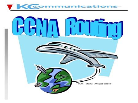 CCNA 640-802 2007/2008 Version. CCNA FastTrack CCNA FastTrack Routing Reminder KCC 18th October 2007 THREE MAIN STEPS IN THE ROUTER ROUTING - find the.