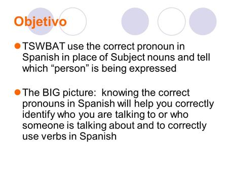 "Objetivo TSWBAT use the correct pronoun in Spanish in place of Subject nouns and tell which ""person"" is being expressed The BIG picture: knowing the correct."