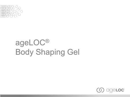 AgeLOC ® Body Shaping Gel. Objectives After viewing this training module, you should have an understanding of the following: Basics of ageLOC and targeting.