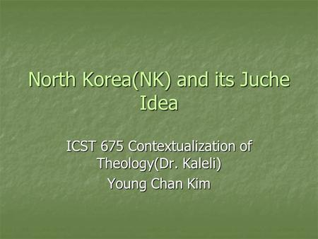 North Korea(NK) and its Juche Idea ICST 675 Contextualization of Theology(Dr. Kaleli) Young Chan Kim.