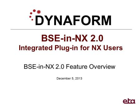 BSE-in-NX 2.0 Integrated Plug-in for NX Users BSE-in-NX 2.0 Feature Overview December 5, 2013.