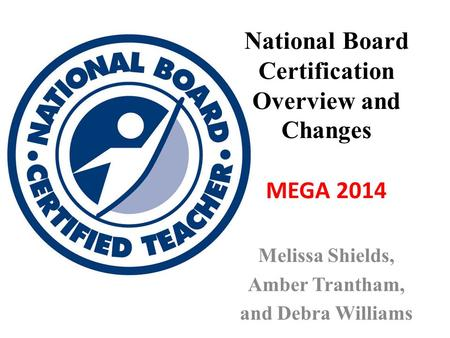 National Board Certification Overview and Changes MEGA 2014 Melissa Shields, Amber Trantham, and Debra Williams.