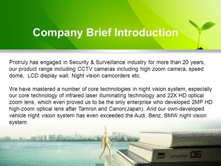 Company Brief Introduction Protruly has engaged in Security & Surveillance industry for more than 20 years, our product range including CCTV cameras including.