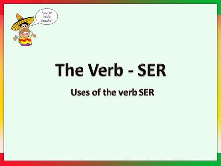 "Aquí se habla Español. Ser Spanish has two verbs that are the equivalent of the English ""to be"". One such verb is the irregular verb Ser. Ser is used."