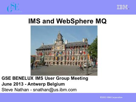 IMS and WebSphere MQ GSE BENELUX IMS User Group Meeting