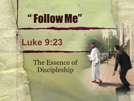 """ Follow Me"" The Essence of Discipleship Luke 9:23."