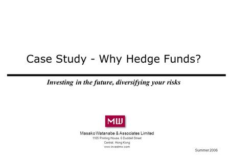Case Study - Why Hedge Funds? Investing in the future, diversifying your risks Masako Watanabe & Associates Limited 1105 Printing House, 6 Duddell Street.