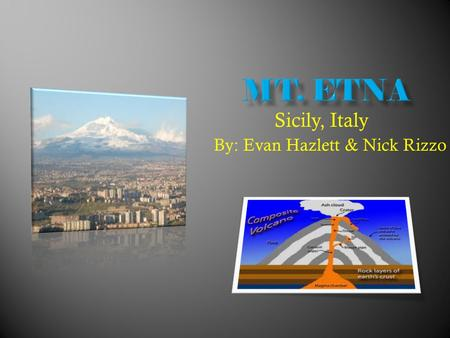 By: Evan Hazlett & Nick Rizzo Sicily, Italy.  Mt. Etna is a composite volcano. It is the largest active volcano in Europe.  Mt. Etna is very explosive,
