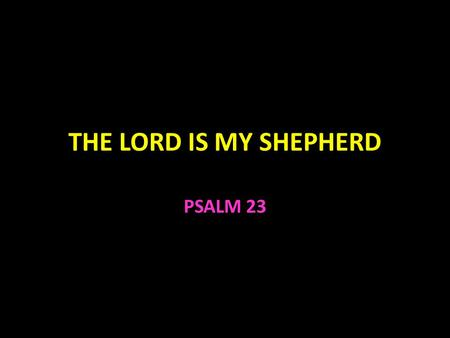 THE LORD IS MY SHEPHERD PSALM 23. The Lord Is My Shepherd Psalm 23 From the personal viewpoint of the sheep The Lord is my shepherd I shall not want Phil.
