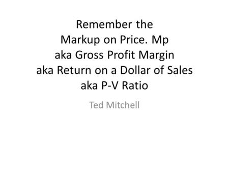 Remember the Markup on Price. Mp aka Gross Profit Margin aka Return on a Dollar of Sales aka P-V Ratio Ted Mitchell.