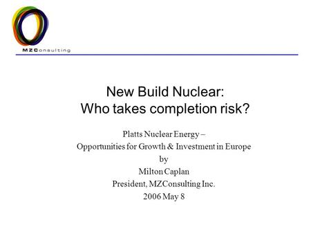 New Build Nuclear: Who takes completion risk? Platts Nuclear Energy – Opportunities for Growth & Investment in Europe by Milton Caplan President, MZConsulting.