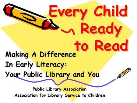 Every Child Ready to Read Making A Difference In Early Literacy: Your Public Library and You Public Library Association Association for Library Service.