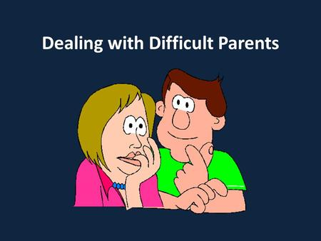 Dealing with Difficult Parents. Understanding Parents Why do they complain? In groups discuss and list possible complaints made by parents?