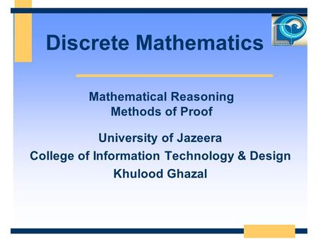 Discrete Mathematics University of Jazeera College of Information Technology & Design Khulood Ghazal Mathematical Reasoning Methods of Proof.