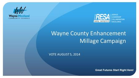 Wayne County Enhancement Millage Campaign VOTE AUGUST 5, 2014 Great Futures Start Right Here!