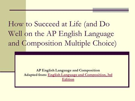 How to Succeed at Life (and Do Well on the AP English Language and Composition Multiple Choice) Adapted from: English Language and Composition, 3rd Edition.
