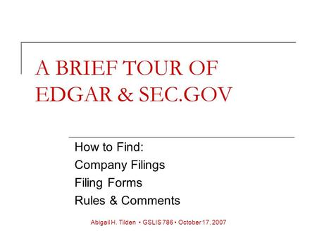 A BRIEF TOUR OF EDGAR & SEC.GOV How to Find: Company Filings Filing Forms Rules & Comments Abigail H. Tilden GSLIS 786 October 17, 2007.