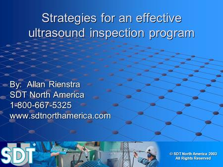 © SDT North America 2003 All Rights Reserved Strategies for an effective ultrasound inspection program By: Allan Rienstra SDT North America 1-800-667-5325www.sdtnorthamerica.com.