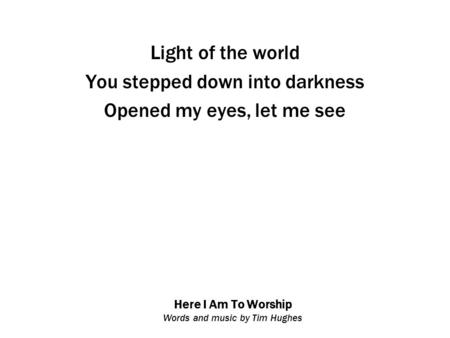 Here I Am To Worship Words and music by Tim Hughes Light of the world You stepped down into darkness Opened my eyes, let me see.