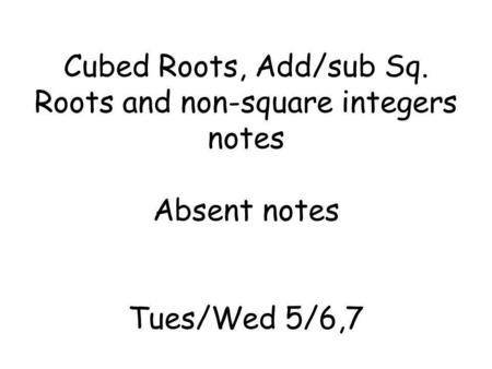 Cubed Roots, Add/sub Sq. Roots and non-square integers notes Absent notes Tues/Wed 5/6,7.