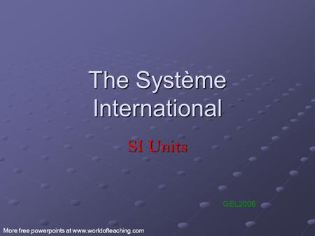 The Système International SI Units GEL2006 More free powerpoints at www.worldofteaching.com.