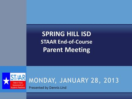 Presented by Dennis Lind MONDAY, JANUARY 28, 2013 SPRING HILL ISD STAAR End-of-Course Parent Meeting.