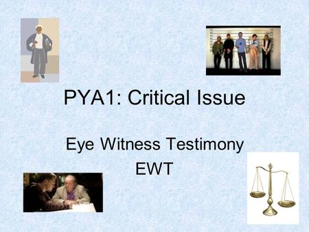 PYA1: Critical Issue Eye Witness Testimony EWT. Eye Witness Testimony EWT The statements provided by witnesses of a crime or situation which help to establish.