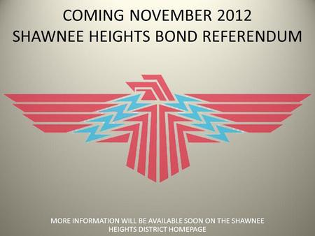 COMING NOVEMBER 2012 SHAWNEE HEIGHTS BOND REFERENDUM MORE INFORMATION WILL BE AVAILABLE SOON ON THE SHAWNEE HEIGHTS DISTRICT HOMEPAGE.