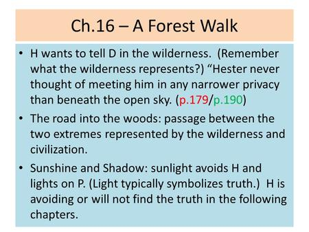 "Ch.16 – A Forest Walk H wants to tell D in the wilderness. (Remember what the wilderness represents?) ""Hester never thought of meeting him in any narrower."