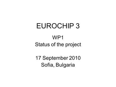 EUROCHIP 3 WP1 Status of the project 17 September 2010 Sofia, Bulgaria.