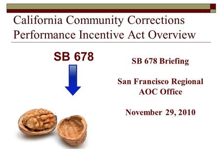 California Community Corrections Performance Incentive Act Overview SB 678 Briefing San Francisco Regional AOC Office November 29, 2010 SB 678.
