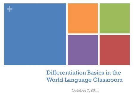 + Differentiation Basics in the World Language Classroom October 7, 2011.