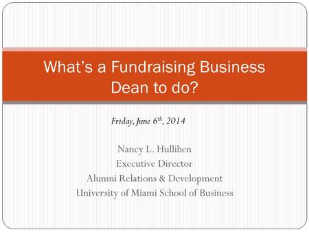 Nancy L. Hullihen Executive Director Alumni Relations & Development University of Miami School of Business What's a Fundraising Business Dean to do? Friday,