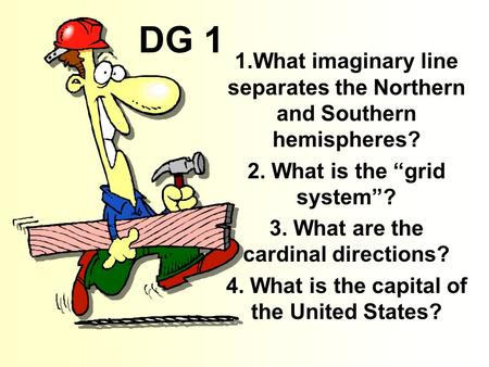 "DG 1 1.What imaginary line separates the Northern and Southern hemispheres? 2. What is the ""grid system""? 3. What are the cardinal directions? 4. What."