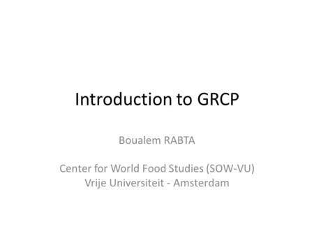 Introduction to GRCP Boualem RABTA Center for World Food Studies (SOW-VU) Vrije Universiteit - Amsterdam.