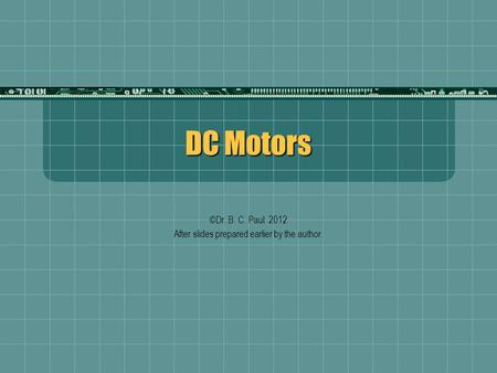 DC Motors ©Dr. B. C. Paul 2012 After slides prepared earlier by the author.