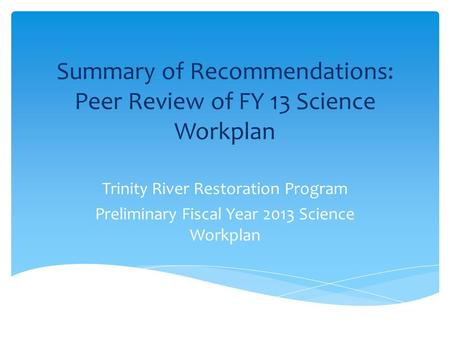 Summary of Recommendations: Peer Review of FY 13 Science Workplan Trinity River Restoration Program Preliminary Fiscal Year 2013 Science Workplan.