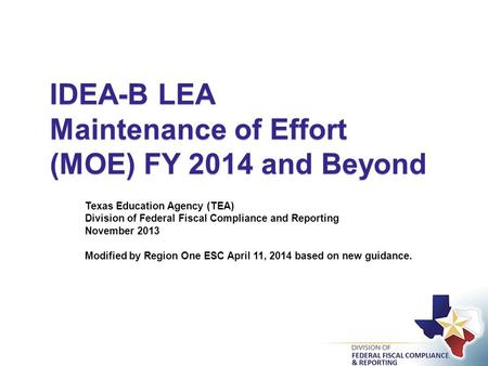 IDEA-B LEA Maintenance of Effort (MOE) FY 2014 and Beyond Texas Education Agency (TEA) Division of Federal Fiscal Compliance and Reporting November 2013.