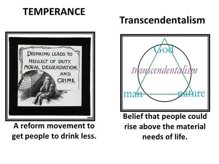 Transcendentalism A reform movement to get people to drink less. Belief that people could rise above the material needs of life. TEMPERANCE.