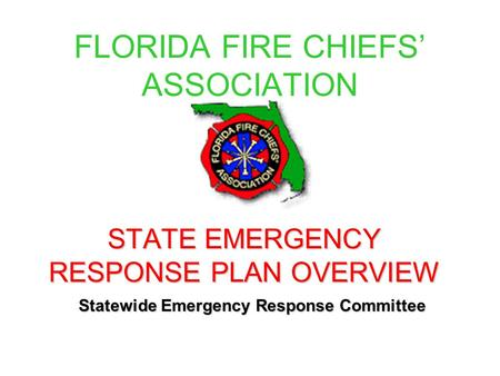 FLORIDA FIRE CHIEFS' ASSOCIATION STATE EMERGENCY RESPONSE PLAN OVERVIEW Statewide Emergency Response Committee.