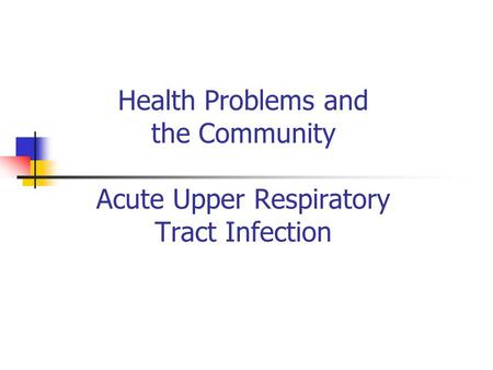 Health Problems and the Community Acute Upper Respiratory Tract Infection.