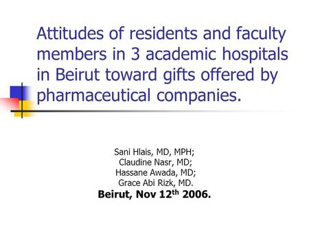 Attitudes of residents and faculty members in 3 academic hospitals in Beirut toward gifts offered by pharmaceutical companies. Sani Hlais, MD, MPH; Claudine.