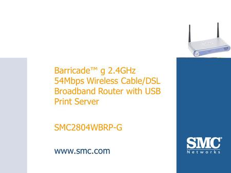 SMC2804WBRP-G Barricade™ g 2.4GHz 54Mbps Wireless Cable/DSL Broadband Router with USB Print Server SMC2804WBRP-G www.smc.com.
